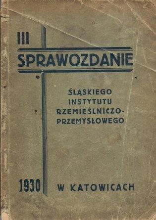 III. Sprawozdanie Śląskiego Instytutu Rzemieślniczo-Przemysłowego za rok 1930.