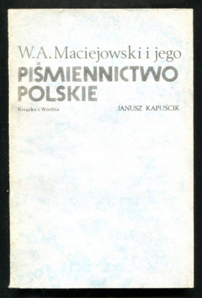 Kapuścik Janusz - W.A. Maciejowski i jego Piśmiennictwo polskie. Między bibliografią a historią literatury