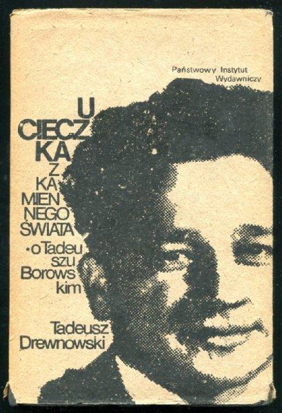 Drewnowski Tadeusz - Ucieczka z kamiennego świata (O Tadeuszu Borowskim)
