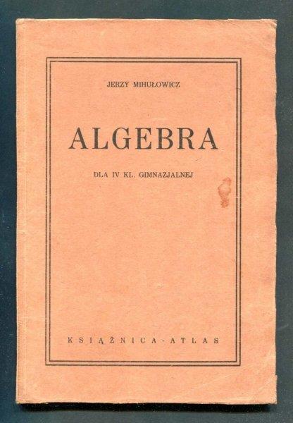 Mihułowicz Jerzy - Algebra dla IV klasy gimnazjalnej