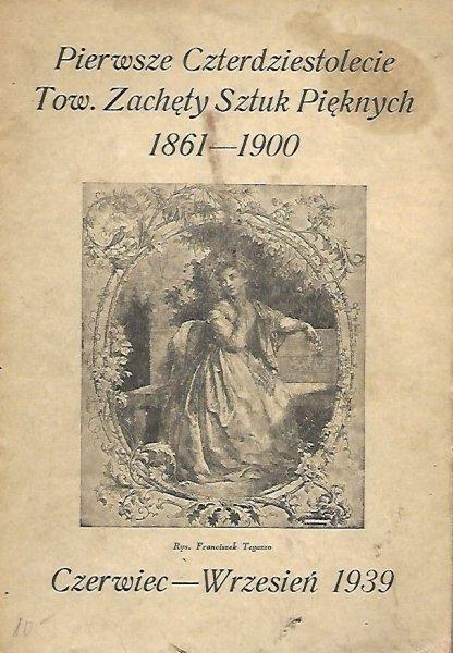 [katalog]. Wystawa Pierwszego Czterdziestolecia Tow. Zachęty Sztuk Pięknych 1861-1900, VI-IX 1939