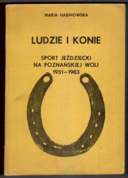 Habinowska Maria - Ludzie i konie. Sport jeździecki na poznańskiej Woli 1951-1983