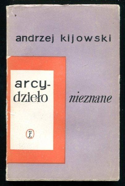 Kijowski Andrzej - Arcydzieło nieznane. [Okładkę proj. Bożena Rogowska]