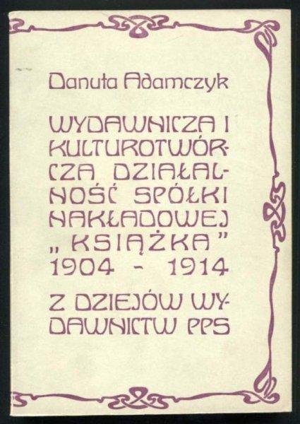 Adamczyk Danuta - Wydawnicza i kulturotwórcza działalność Spółki Nakłądowej Książka 1904-1914. Z dziejów wydawnictw PPS.