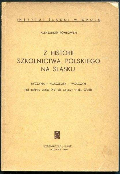 Rombowski Aleksander - Z historii szkolnictwa polskiego na Śląsku. Byczyna - Kluczbork - Wołczyn (od połowy wieku XVI do połowy wieku XVIII)