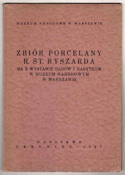 Muzeum Narodowe w Warszawie. Zbiór porcelany Ryszarda Stanisława Ryszarda na II Wystawie Darów i Nabytków w ... Warszawa, VI 1937.