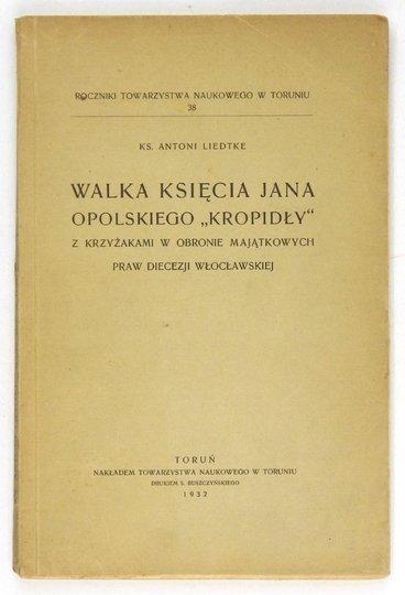 LIEDTKE Antoni - Walka księcia Jana Opolskiego Kropidły z Krzyżakami w obronie majątkowych praw diecezji opolskiej.