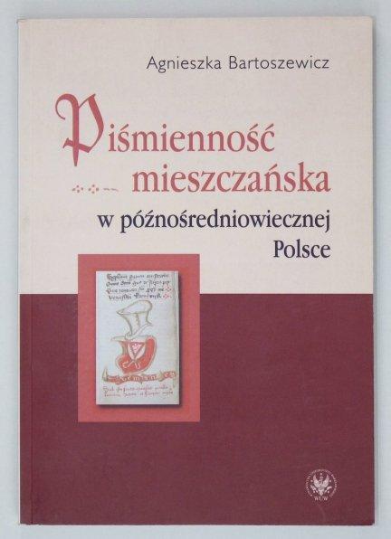 Bartszewicz Agnieszka - Piśmienność mieszczańska w późnośredniowiecznej Polsce