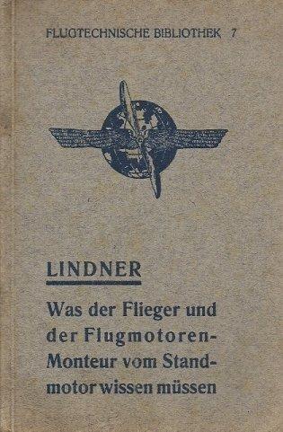 Lindner Alfred - Was der Flieger und der Flugmotoren-Monteur vom Standmotor wissen müssen! von ... Mit 10 Abbildungen im Text.