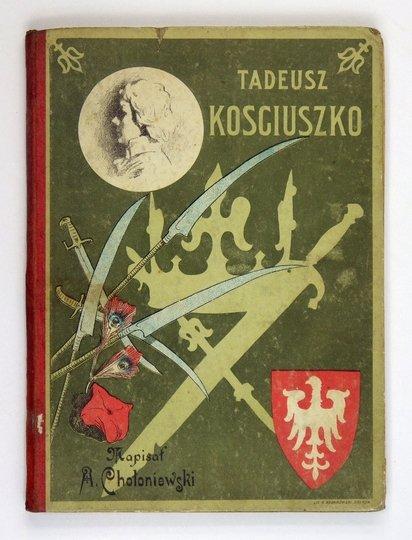 CHOŁONIEWSKI Antoni - Tadeusz Kościuszko. Z czterdziestoma ryc., dwiema tabl. kolorowanemi i z autografem Kościuszki.