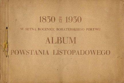 1830 29 XI 1930. W setną rocznicę bohaterskiego porywu. Album powstania listopadowego.