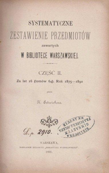 Estreicher Karol - Systematyczne zestawienie przedmiotów zawartych w Bibliotece Warszawskiej. Cz.2: Za lat 16 (tomów 64). Rok 1875-1890