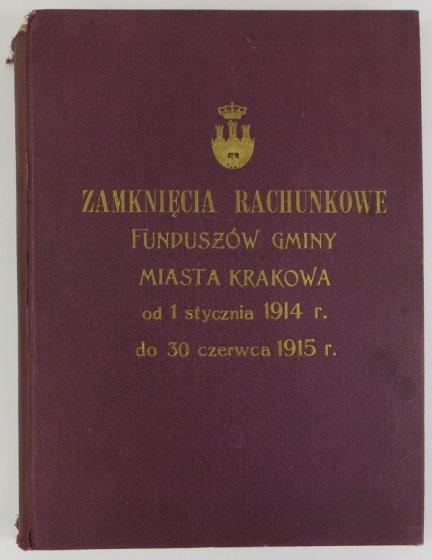Zamknięcia rachunkowe funduszów Gminy Miasta Krakowa oraz funduszów pod zarządem tejże zostających za okres od 1 stycznia 1914 do 30 czerwca 1915 roku
