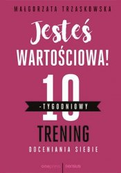 JESTEŚ WARTOŚCIOWA 10-TYGODNIOWY TRENING DOCENIANIA SIEBIE