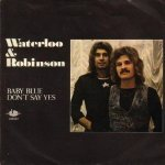 Waterloo & Robinson - Baby Blue / Don't Say Yes (7'')