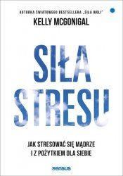 Siła stresu Jak stresować się mądrze i z pożytkiem dla siebie