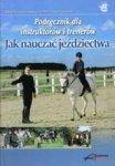 Podręcznik dla instruktorów i trenerów JAK NAUCZAĆ JEŹDZIECTWA