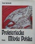 Józef Kozłowski • Proletariacka Młoda Polska. Sztuki plastyczne i ich twórcy w życiu proletariatu polskiego 1878-1914