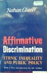 Natham Glazer • Affirmative Discrimination: Ethnic Inequality And Public Policy