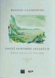 Bogdan Czaykowski • Jakieś ogromne szczęście. Wiersze wybrane z lat 1956-2006