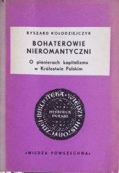 Ryszard Kołodziejczyk • Bohaterowie nieromantyczni. O pionierach kapitalizmu w Królestwie Polskim