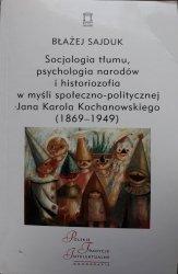 Błażej Sajduk • Socjologia tłumu, psychologia narodów i historiozofia w myśli społeczno-politycznej Jana Karola Kochanowskiego (1869–1949) [dedykacja autorska]