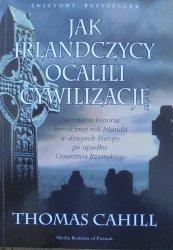 Thomas Cahill • Jak Irlandczycy ocalili cywilizację. Nieznana historia heroicznej roli Irlandii w dziejach Europy po upadku Cesarstwa Rzymskiego