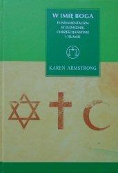 Karen Armstrong • W imię Boga. Fundamentalizm w judaizmie, chrześcijaństwie i islamie