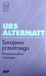 Urs Altermatt • Sarajewo przestrzega. Etnonacjonalizm w Europie