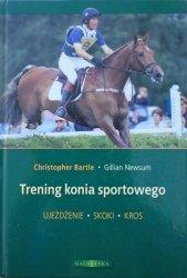 Christopher Bartle, Gillian Newsum • Trening konia sportowego. Ujeżdżenie, skoki, kros