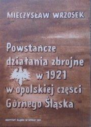 Mieczysław Wrzosek • Powstańcze działania zbrojne w 1921 w opolskiej części Górnego Śląska
