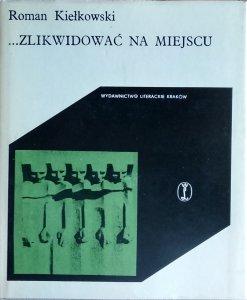 Roman Kiełkowski • ...Zlikwidować na miejscu! Z dziejów okupacji hitlerowskiej w Krakowie