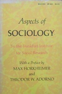 Aspects of Sociology by The Frankfurt Institute for Social Research. Preface by Max Horkheiner and Theodor W. Adorno