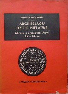 Tadeusz Łepkowski • Archipelagu dzieje niełatwe. Obrazy z przeszłości Antyli XV-XX w. [Kuba, Haiti, Antyle, Martynika]