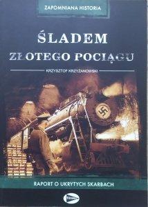Krzysztof Krzyżanowski • Śladem złotego pociągu. Raport o ukrytych skarbach