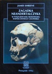 James Shreeve • Zagadka Neandertalczyka. W poszukiwaniu rodowodu współczesnego człowieka