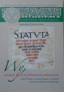 Agnieszka Perzanowska • Wy, którzy Rzeczą Pospolitą władacie. Sejm polski w starodrukach z kolekcji Emeryka Hutten-Czapskiego
