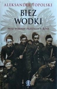 Aleksander Topolski • Biez Wodki. Moje wojenne przeżycia z Rosji