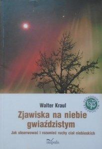 Walter Kraul • Zjawiska na niebie gwiaździstym. Jak obserwować i rozumieć ruchy ciał niebieskich