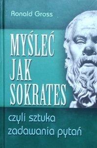 Ronald Gross • Myśleć jak Sokrates, czyli sztuka zadawania pytań
