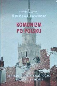 Nikołaj Iwanow • Komunizm po polsku. Historia komunizacji Polski widziana z Kremla