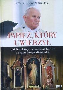 Ewa K. Czaczkowska • Papież, który uwierzył. Jak Karol Wojtyła przekonał Kościół do kultu Bożego Miłosierdzia