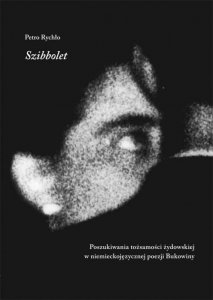 Petro Rychło  • Szibbolet. Poszukiwania tożsamości żydowskiej w niemieckojęzycznej poezji Bukowiny