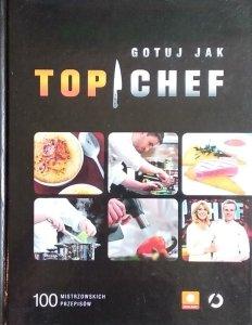 Gotuj jak Top Chef • 100 mistrzowskich przepisów