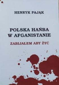 Henryk Pająk • Polska hańba w Afganistanie. Zabijałem aby żyć