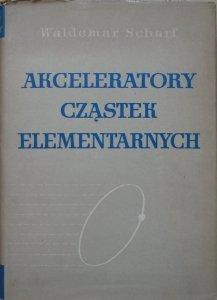 Waldemar Scharf • Akceleratory cząstek elementarnych