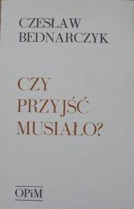 Czesław Bednarczyk • Czy przyjść musiało? [OPiM]
