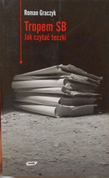 Roman Graczyk • Tropem SB. Jak czytać teczki