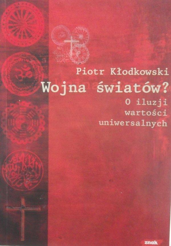 Piotr Kłodkowski • Wojna światów. O iluzji wartości uniwersalnych