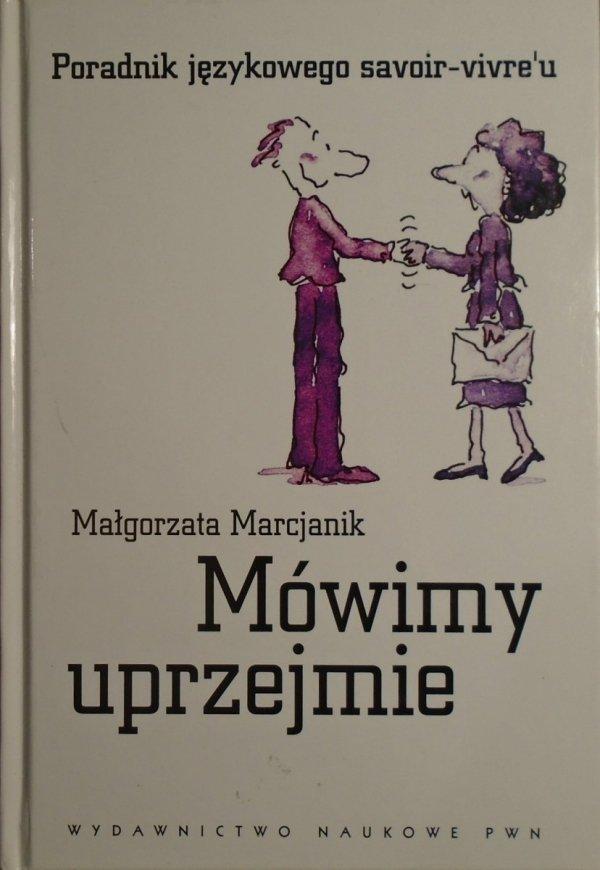 Małgorzata Marcjanik • Mówimy uprzejmie. Poradnik językowego savoir-vivre'u